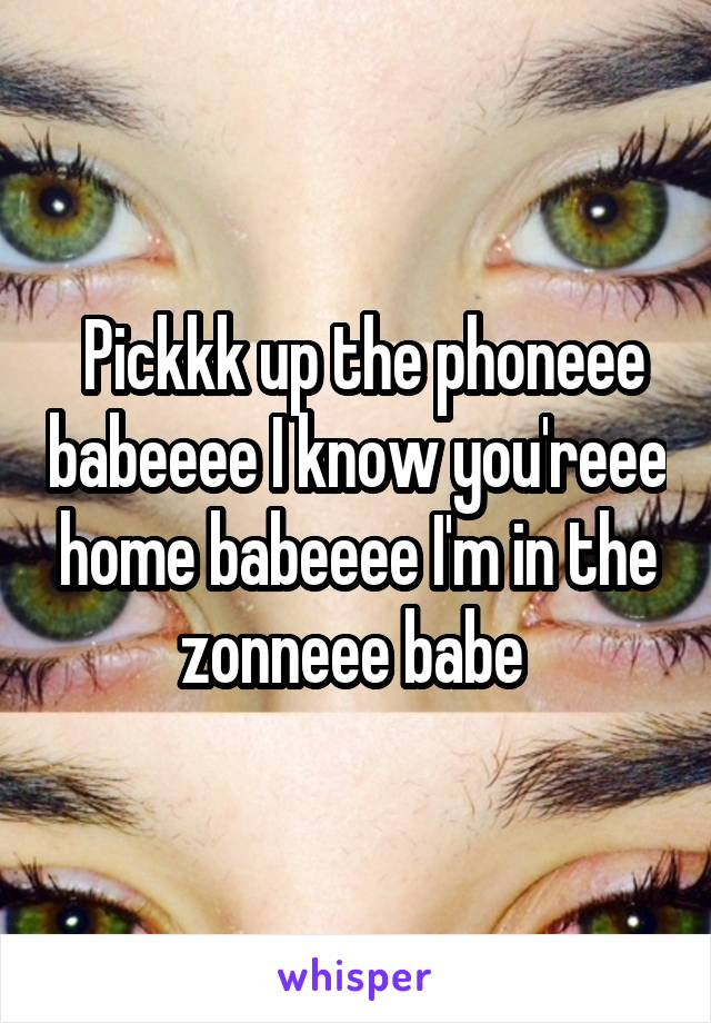 Pickkk up the phoneee babeeee I know you'reee home babeeee I'm in the zonneee babe