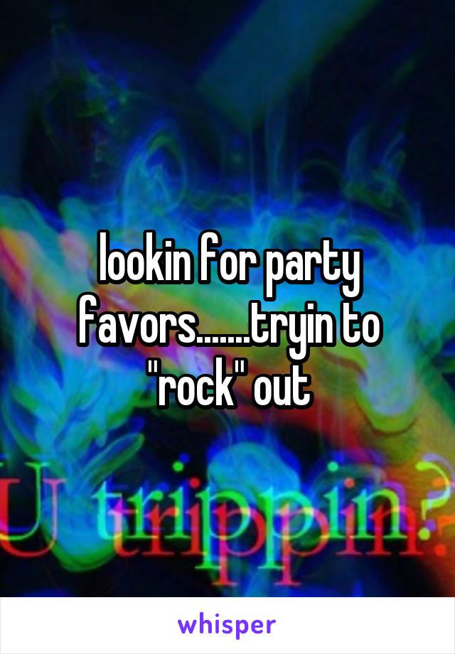 "lookin for party favors.......tryin to ""rock"" out"