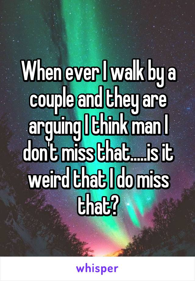 When ever I walk by a couple and they are arguing I think man I don't miss that.....is it weird that I do miss that?