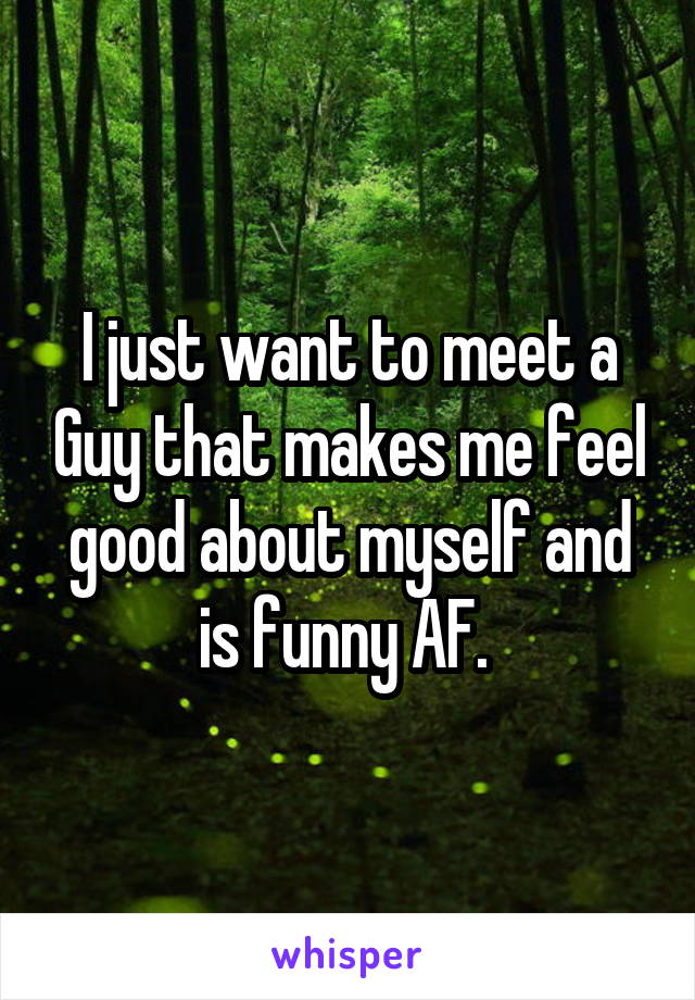 I just want to meet a Guy that makes me feel good about myself and is funny AF.