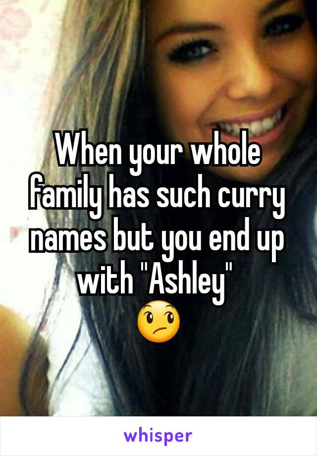 """When your whole family has such curry names but you end up with """"Ashley""""  😞"""