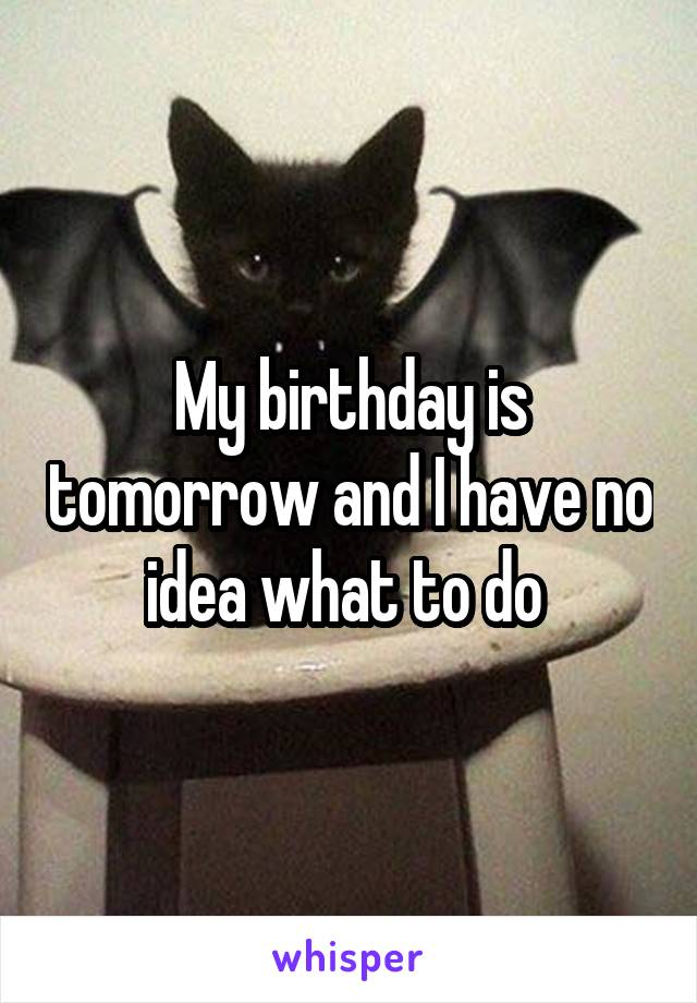My birthday is tomorrow and I have no idea what to do