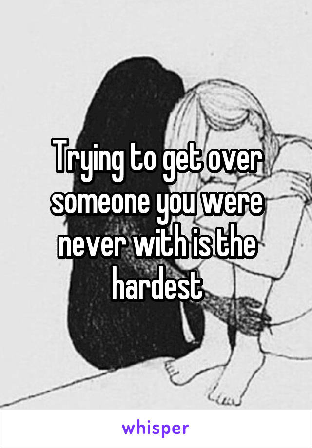 Trying to get over someone you were never with is the hardest