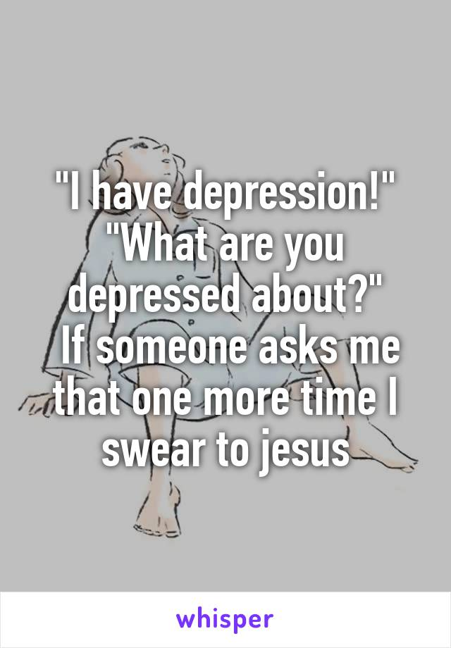 """""""I have depression!"""" """"What are you depressed about?""""  If someone asks me that one more time I swear to jesus"""