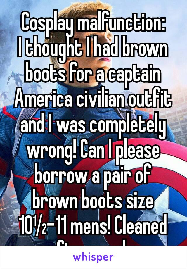 Cosplay malfunction: I thought I had brown boots for a captain America civilian outfit and I was completely wrong! Can I please borrow a pair of brown boots size 10½-11 mens! Cleaned afterwards.