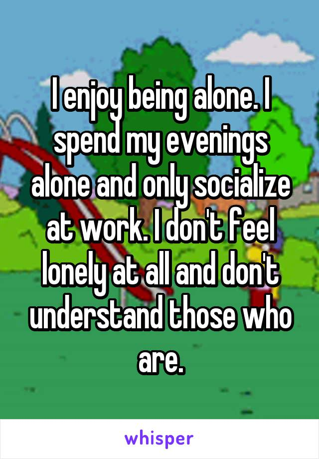 I enjoy being alone. I spend my evenings alone and only socialize at work. I don't feel lonely at all and don't understand those who are.