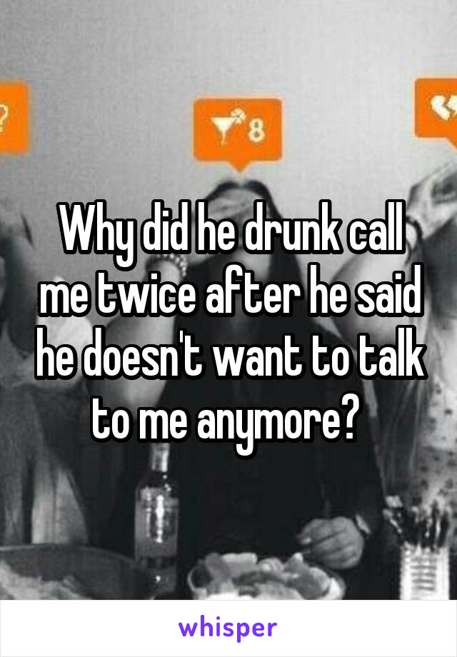 Why did he drunk call me twice after he said he doesn't want to talk to me anymore?
