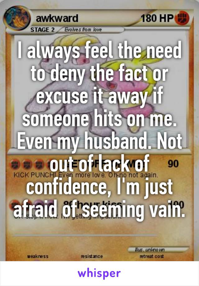 I always feel the need to deny the fact or excuse it away if someone hits on me. Even my husband. Not out of lack of confidence, I'm just afraid of seeming vain.