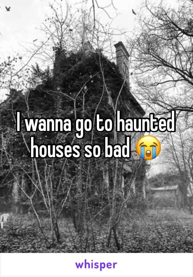 I wanna go to haunted houses so bad 😭