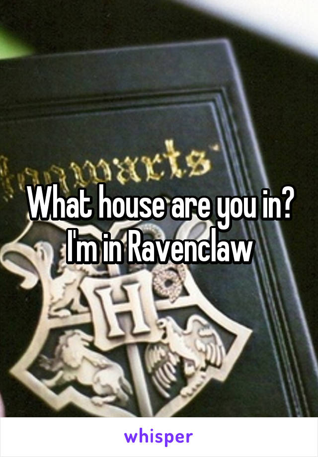 What house are you in? I'm in Ravenclaw