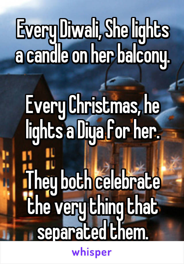Every Diwali, She lights a candle on her balcony.  Every Christmas, he lights a Diya for her.  They both celebrate the very thing that separated them.