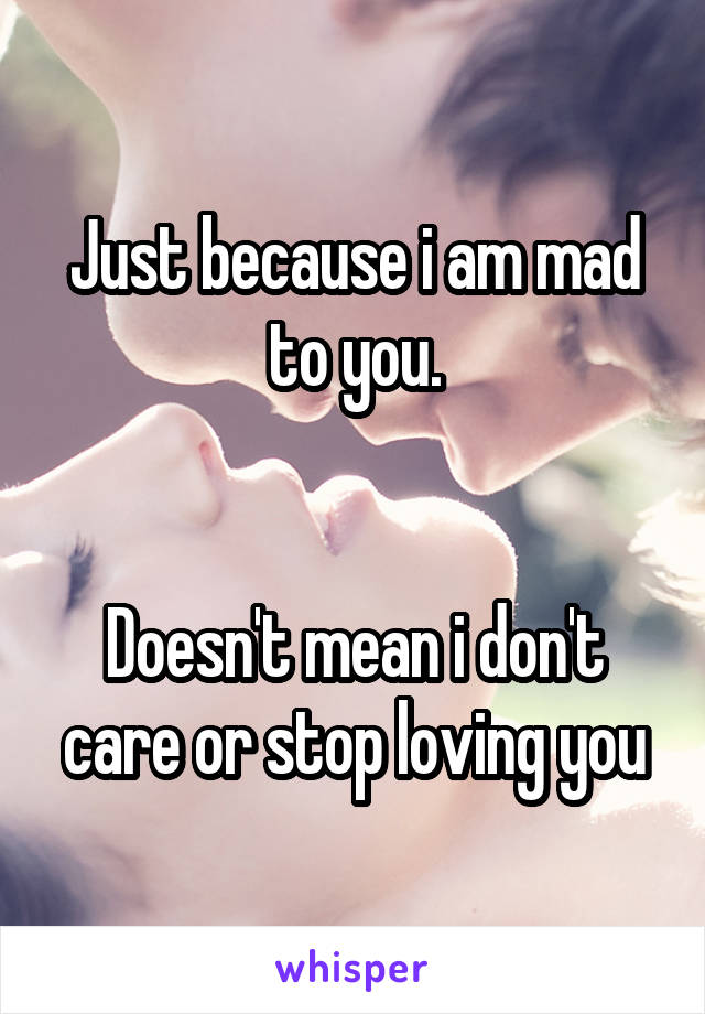 Just because i am mad to you.   Doesn't mean i don't care or stop loving you