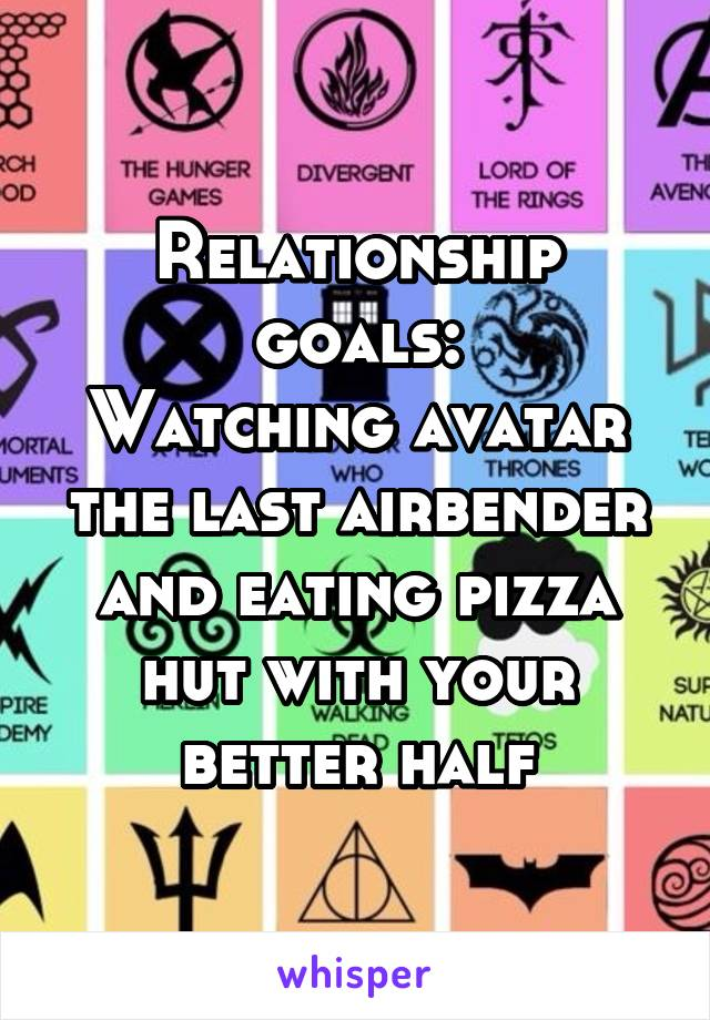 Relationship goals: Watching avatar the last airbender and eating pizza hut with your better half
