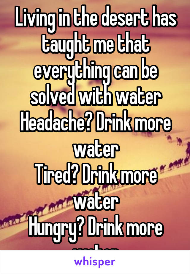 Living in the desert has taught me that everything can be solved with water Headache? Drink more water Tired? Drink more water Hungry? Drink more water