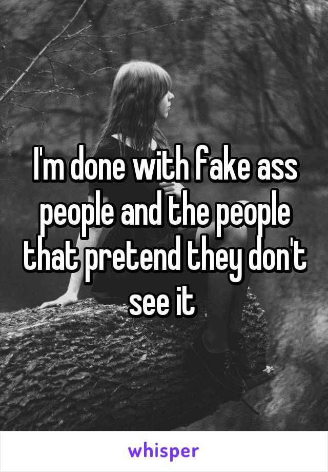 I'm done with fake ass people and the people that pretend they don't see it