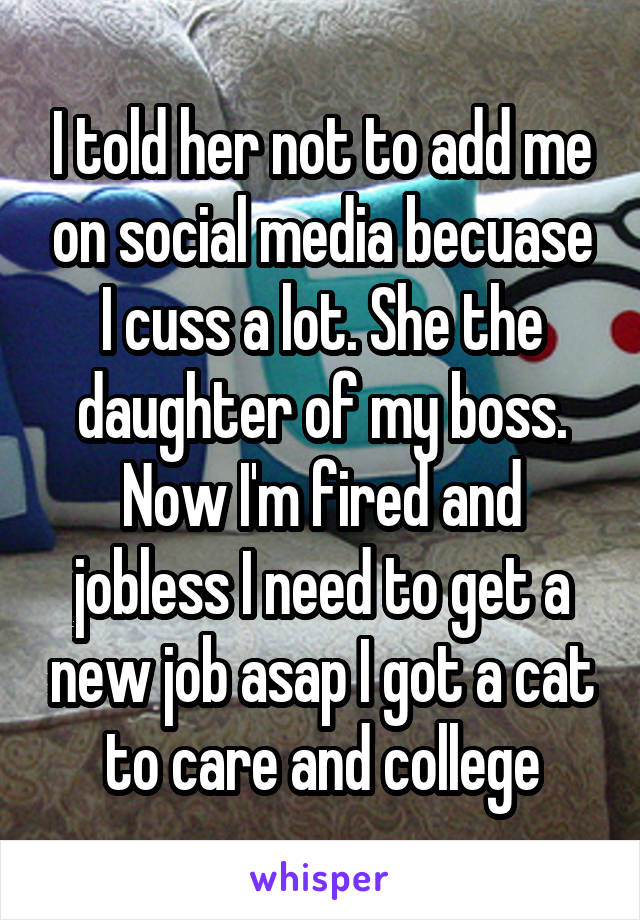 I told her not to add me on social media becuase I cuss a lot. She the daughter of my boss. Now I'm fired and jobless I need to get a new job asap I got a cat to care and college