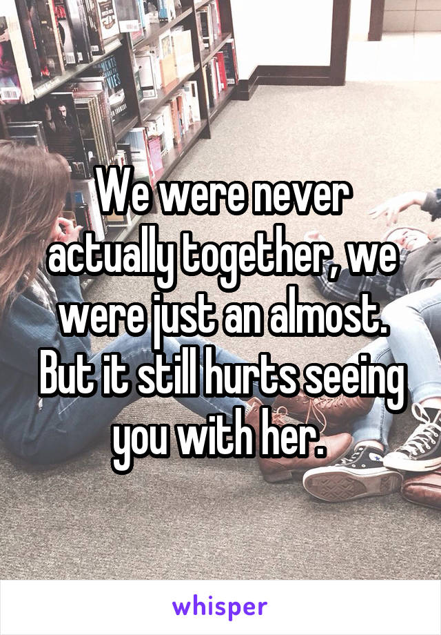 We were never actually together, we were just an almost. But it still hurts seeing you with her.