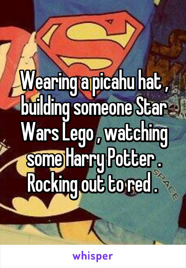 Wearing a picahu hat , building someone Star Wars Lego , watching some Harry Potter . Rocking out to red .