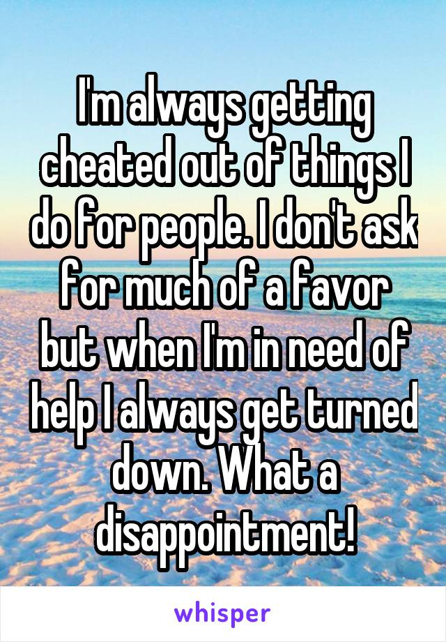 I'm always getting cheated out of things I do for people. I don't ask for much of a favor but when I'm in need of help I always get turned down. What a disappointment!