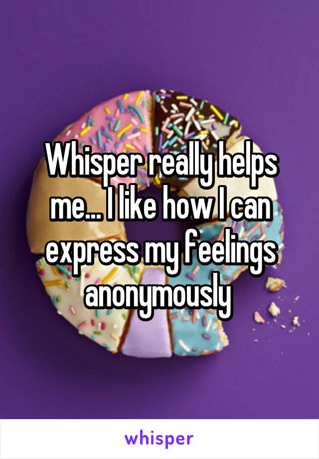 Whisper really helps me... I like how I can express my feelings anonymously