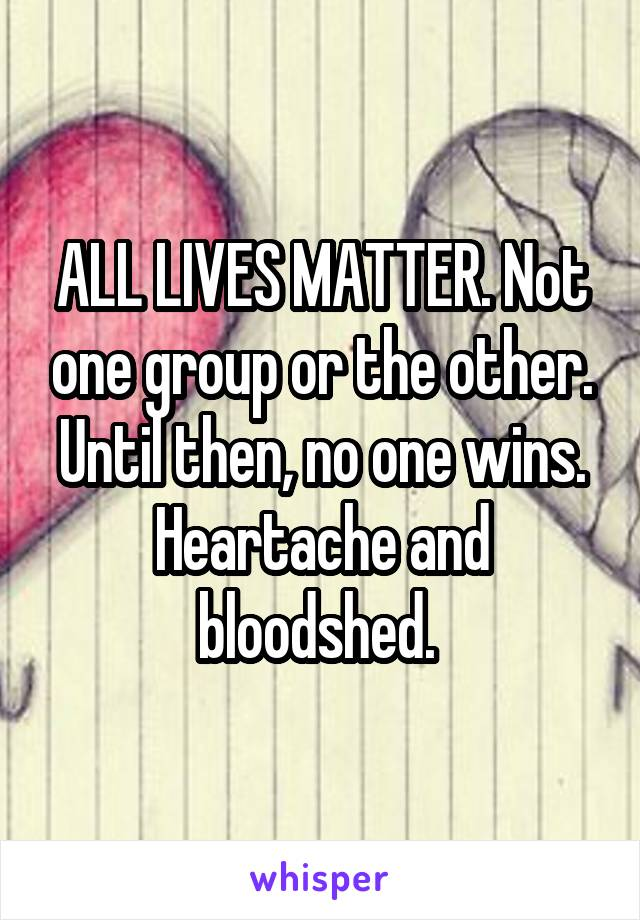 ALL LIVES MATTER. Not one group or the other. Until then, no one wins. Heartache and bloodshed.