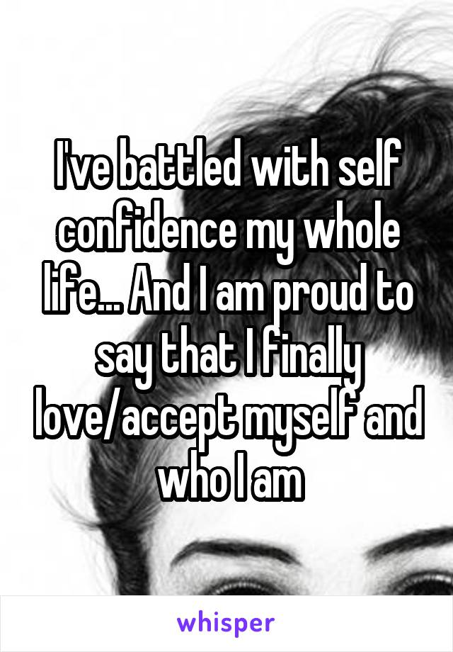 I've battled with self confidence my whole life... And I am proud to say that I finally love/accept myself and who I am