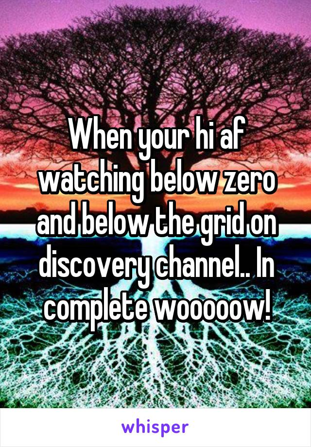 When your hi af watching below zero and below the grid on discovery channel.. In complete wooooow!