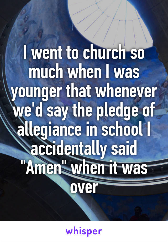 """I went to church so much when I was younger that whenever we'd say the pledge of allegiance in school I accidentally said """"Amen"""" when it was over"""
