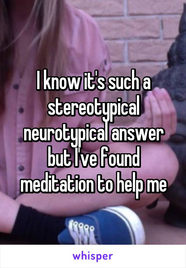 I know it's such a stereotypical neurotypical answer but I've found meditation to help me