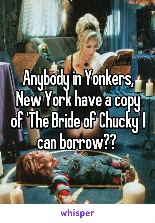 Anybody in Yonkers, New York have a copy of 'The Bride of Chucky' I can borrow??