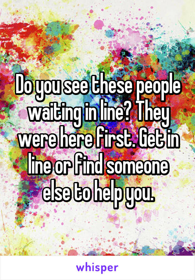 Do you see these people waiting in line? They were here first. Get in line or find someone else to help you.