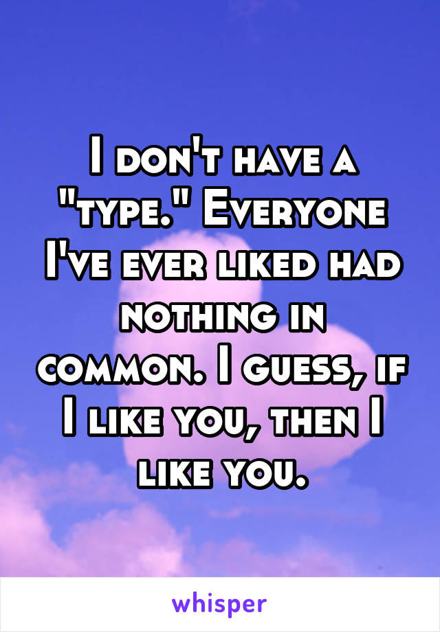 "I don't have a ""type."" Everyone I've ever liked had nothing in common. I guess, if I like you, then I like you."