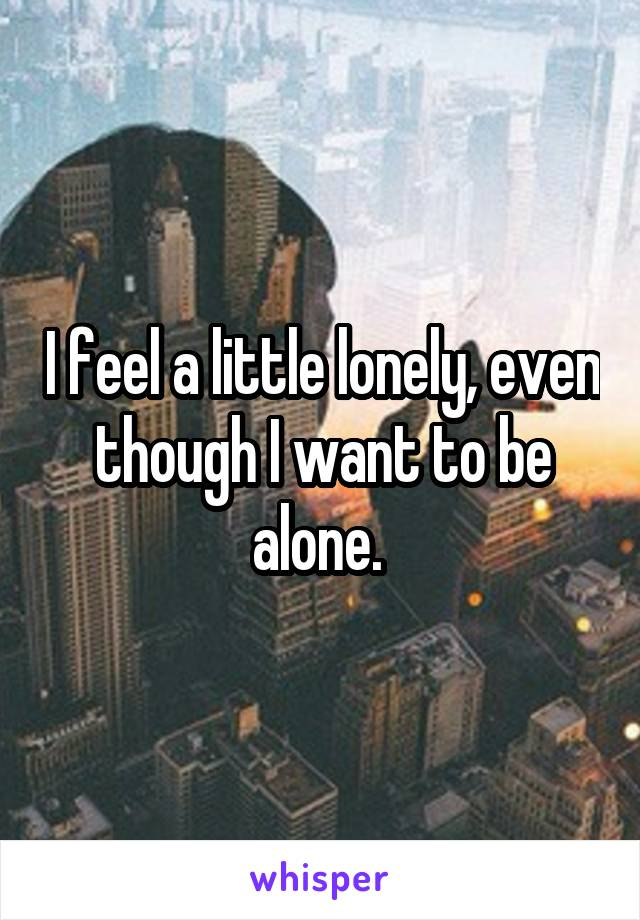 I feel a little lonely, even though I want to be alone.