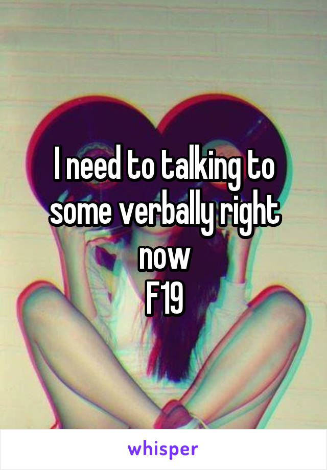 I need to talking to some verbally right now F19