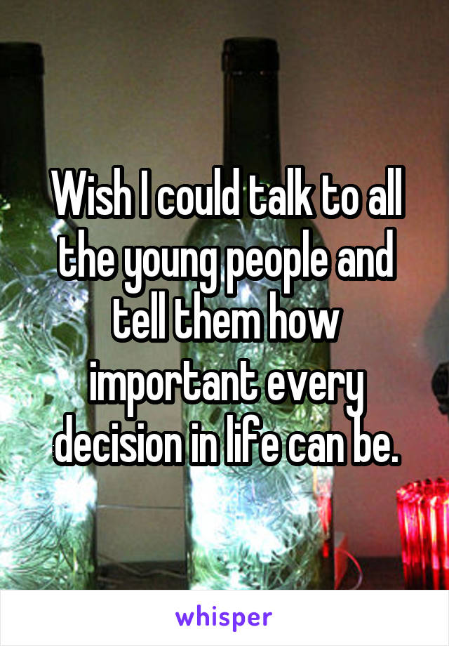 Wish I could talk to all the young people and tell them how important every decision in life can be.