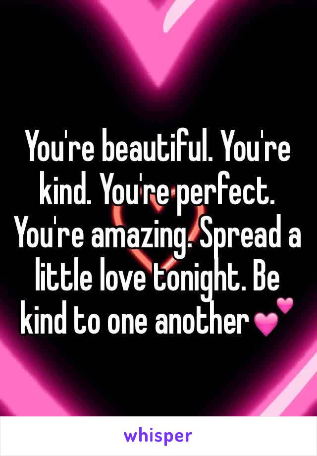 You're beautiful. You're kind. You're perfect. You're amazing. Spread a little love tonight. Be kind to one another💕