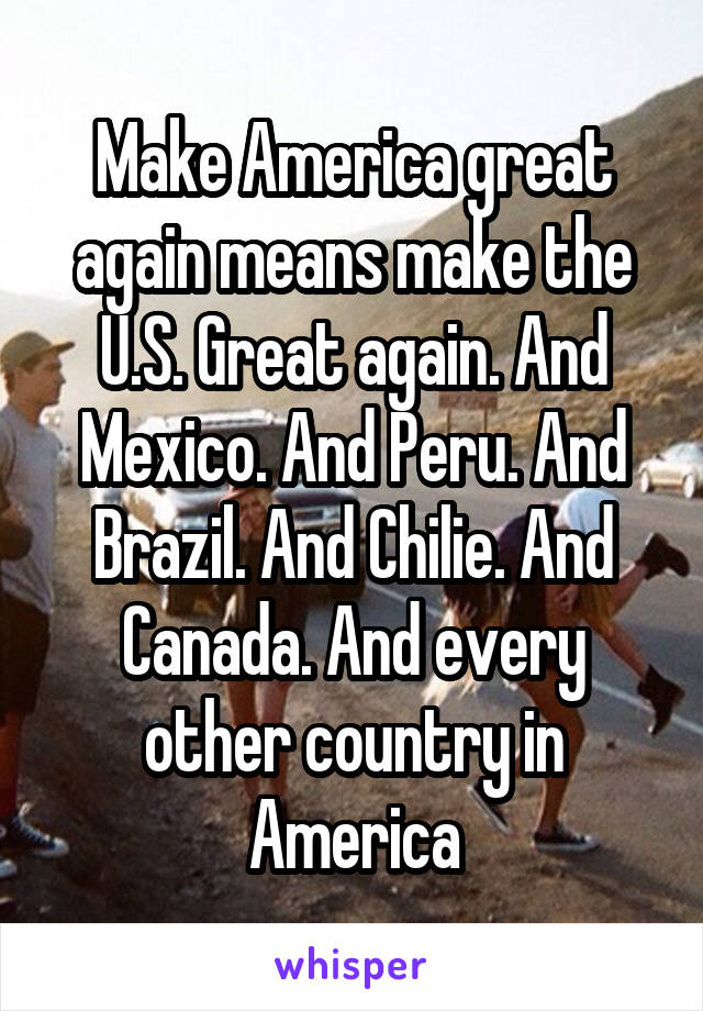 Make America great again means make the U.S. Great again. And Mexico. And Peru. And Brazil. And Chilie. And Canada. And every other country in America