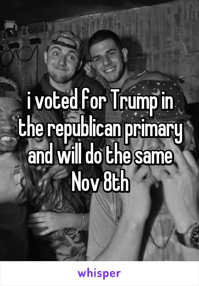 i voted for Trump in the republican primary and will do the same Nov 8th