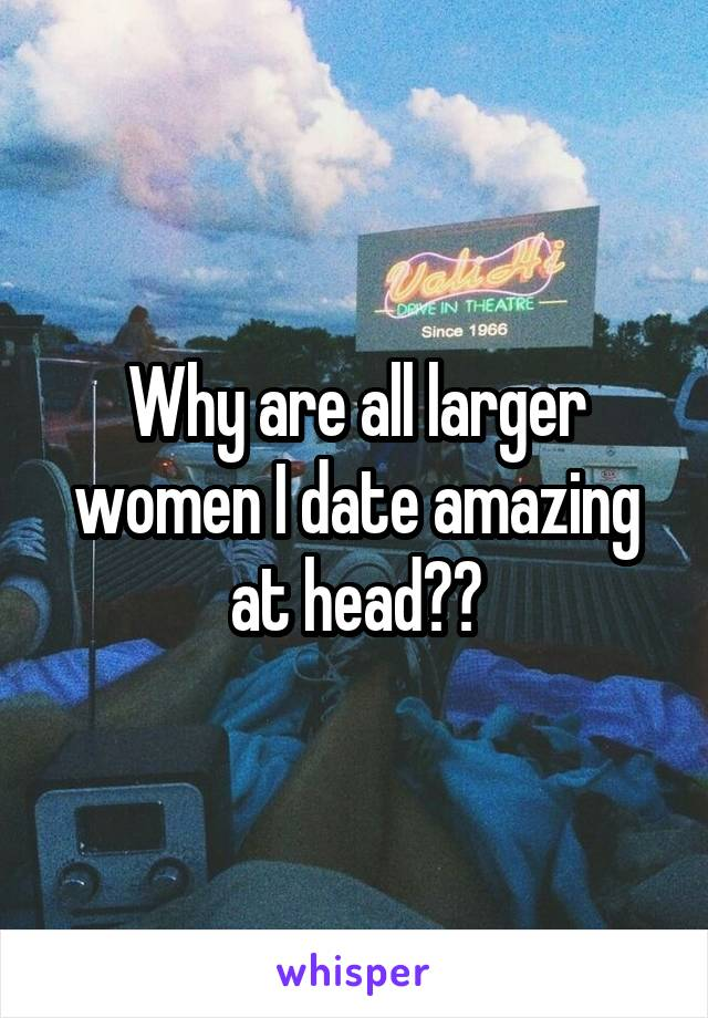 Why are all larger women I date amazing at head??