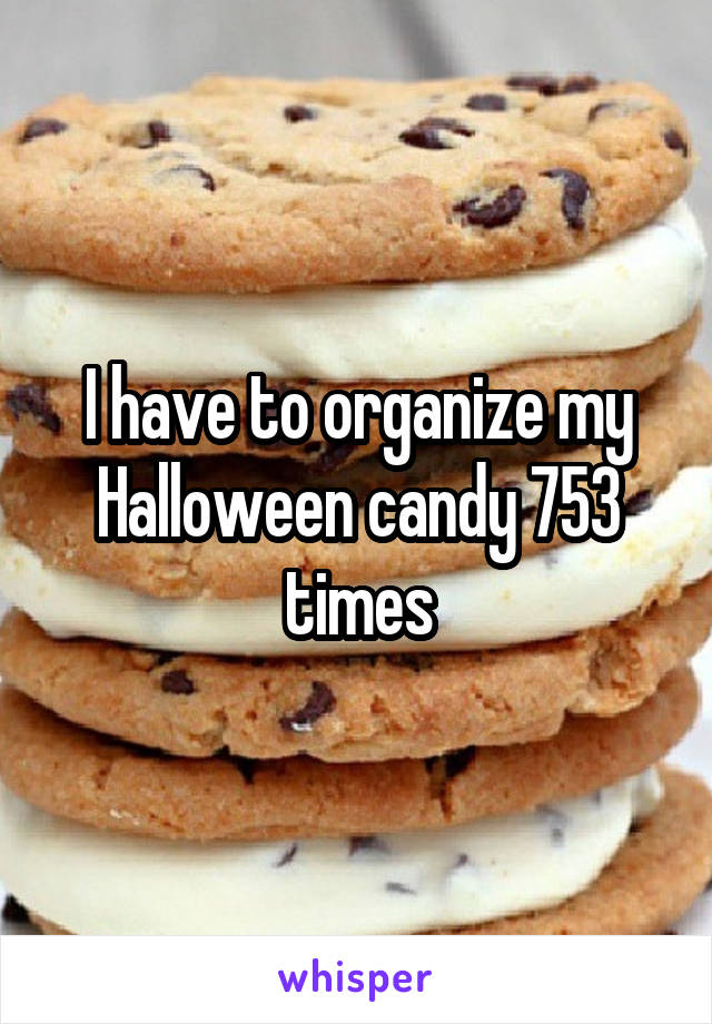 I have to organize my Halloween candy 753 times