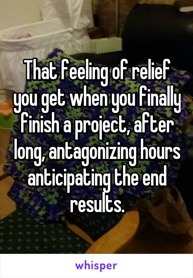 That feeling of relief you get when you finally finish a project, after long, antagonizing hours anticipating the end results.