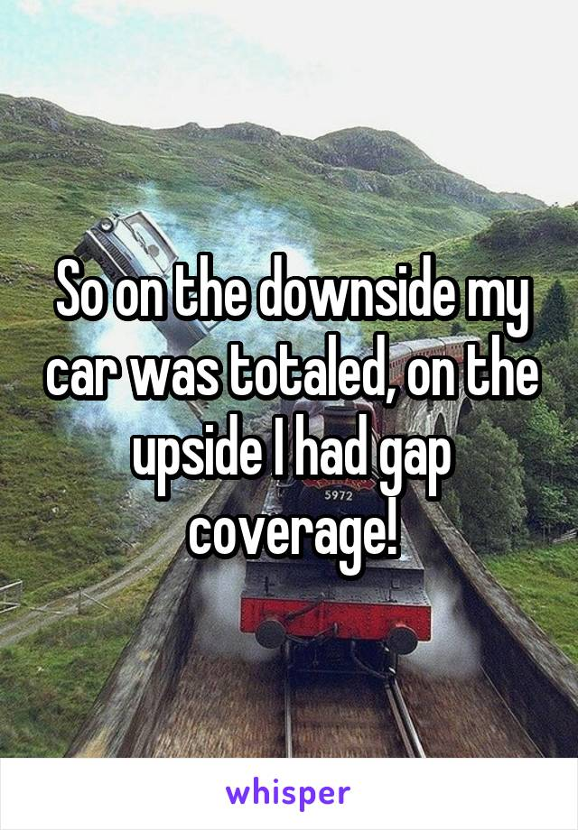 So on the downside my car was totaled, on the upside I had gap coverage!