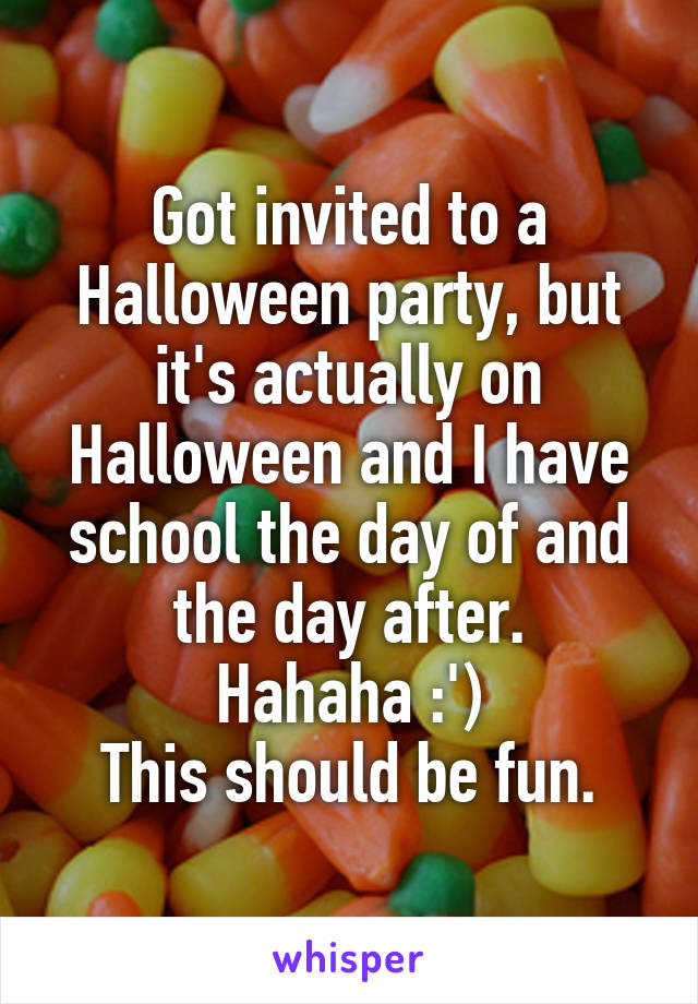 Got invited to a Halloween party, but it's actually on Halloween and I have school the day of and the day after. Hahaha :') This should be fun.