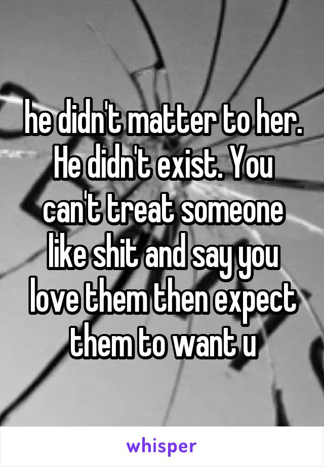 he didn't matter to her. He didn't exist. You can't treat someone like shit and say you love them then expect them to want u
