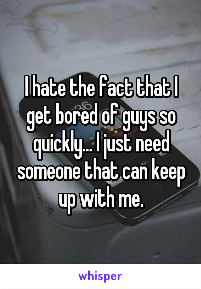 I hate the fact that I get bored of guys so quickly... I just need someone that can keep up with me.