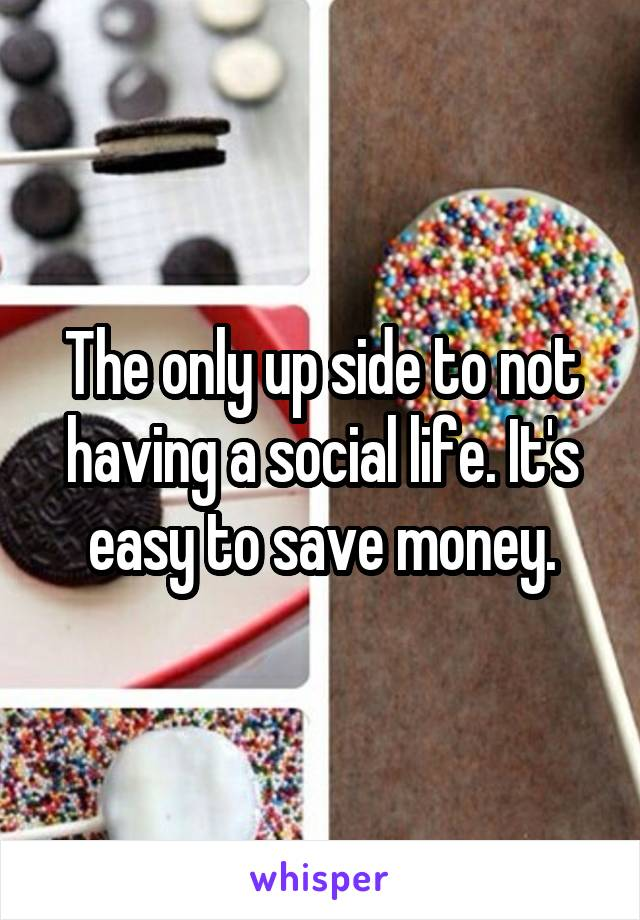 The only up side to not having a social life. It's easy to save money.