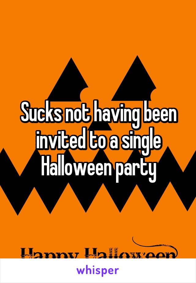 Sucks not having been invited to a single Halloween party