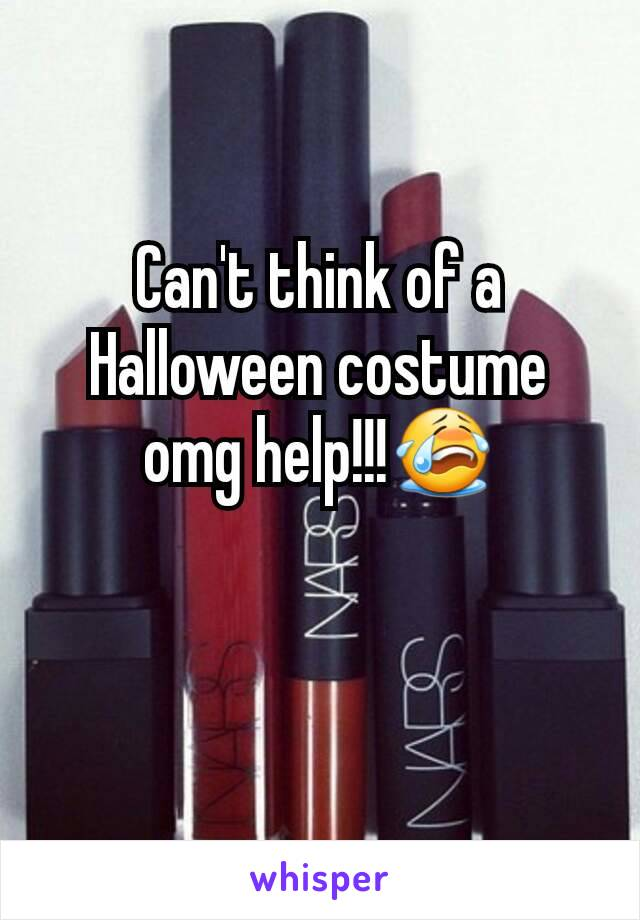 Can't think of a Halloween costume omg help!!!😭