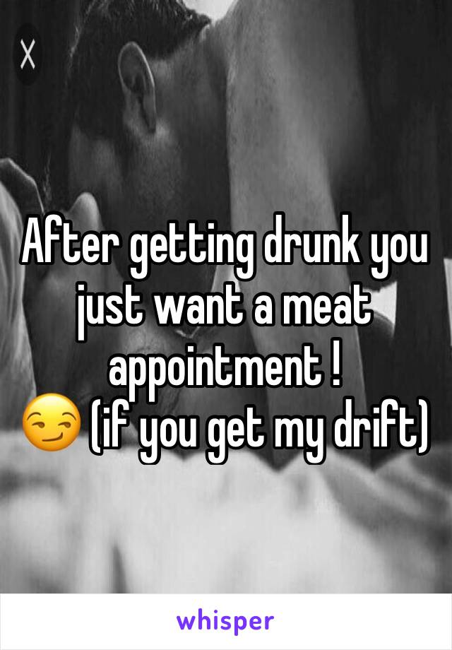 After getting drunk you just want a meat appointment !  😏 (if you get my drift)