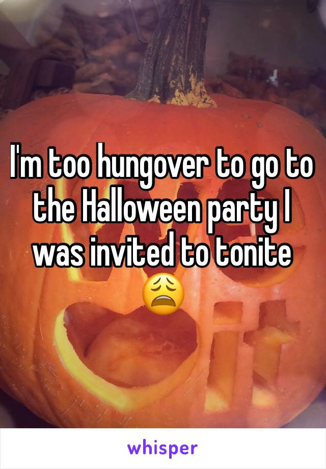 I'm too hungover to go to the Halloween party I was invited to tonite 😩